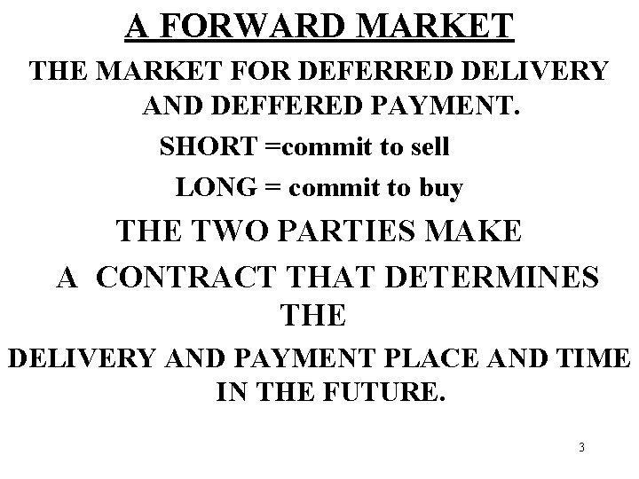 A FORWARD MARKET THE MARKET FOR DEFERRED DELIVERY AND DEFFERED PAYMENT. SHORT =commit to