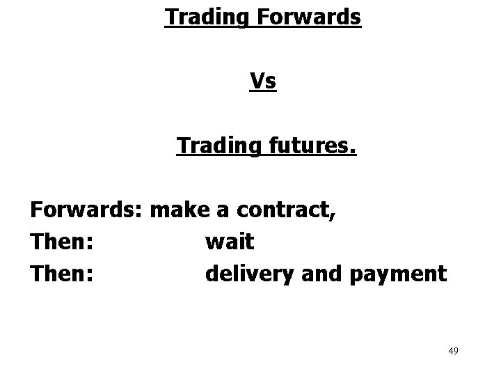 Trading Forwards Vs Trading futures. Forwards: make a contract, Then: wait Then: delivery and