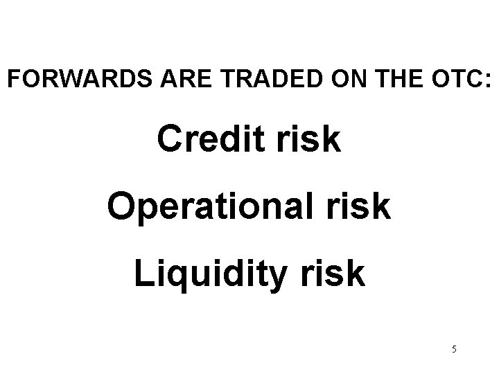 FORWARDS ARE TRADED ON THE OTC: Credit risk Operational risk Liquidity risk 5