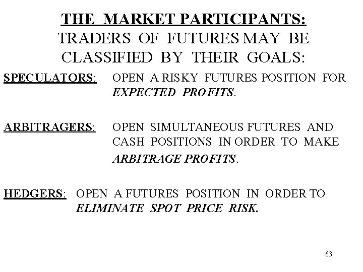THE MARKET PARTICIPANTS: TRADERS OF FUTURES MAY BE CLASSIFIED BY THEIR GOALS: SPECULATORS: OPEN