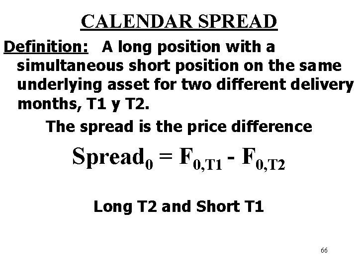 CALENDAR SPREAD Definition: A long position with a simultaneous short position on the same