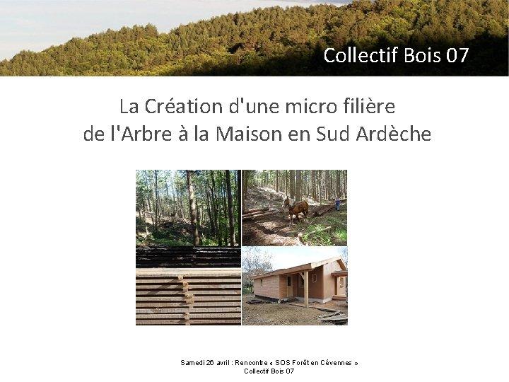 Collectif Bois 07 La Création d'une micro filière de l'Arbre à la Maison en