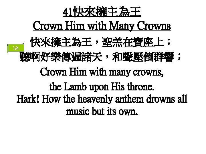 41快來擁主為王 Crown Him with Many Crowns 快來擁主為王,聖羔在寶座上; 1/4 聽啊好樂傳遍諸天,和聲壓倒群響; Crown Him with many crowns,