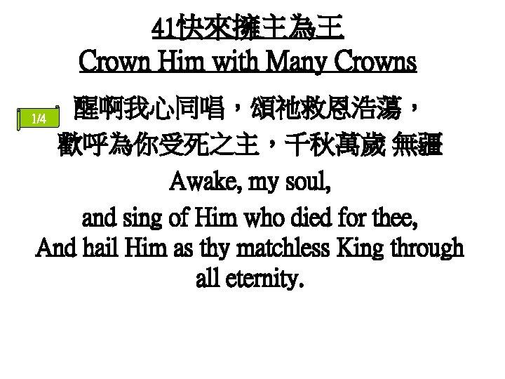 41快來擁主為王 Crown Him with Many Crowns 醒啊我心同唱,頌祂救恩浩蕩, 歡呼為你受死之主,千秋萬歲 無疆 Awake, my soul, and sing