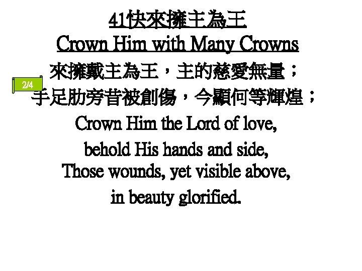 41快來擁主為王 Crown Him with Many Crowns 來擁戴主為王,主的慈愛無量; 2/4 手足肋旁昔被創傷,今顯何等輝煌; Crown Him the Lord of