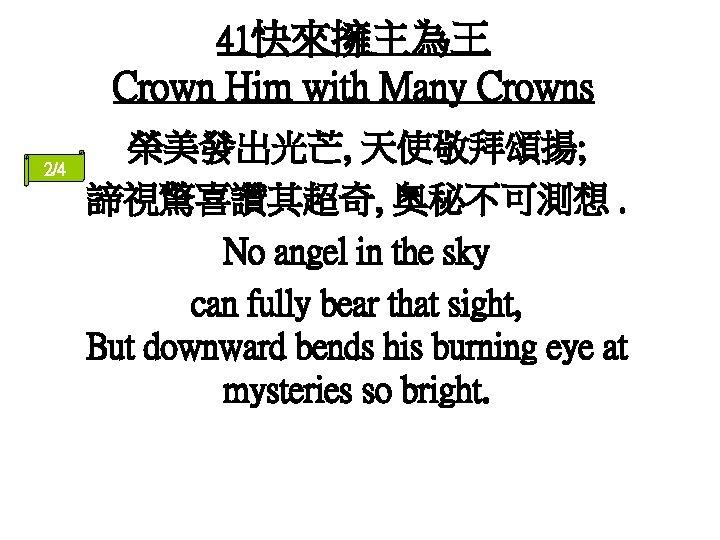 41快來擁主為王 Crown Him with Many Crowns 2/4 榮美發出光芒, 天使敬拜頌揚; 諦視驚喜讚其超奇, 奧秘不可測想. No angel in