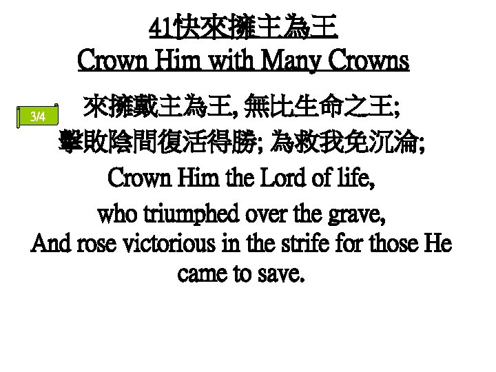 41快來擁主為王 Crown Him with Many Crowns 來擁戴主為王, 無比生命之王; 擊敗陰間復活得勝; 為救我免沉淪; Crown Him the Lord