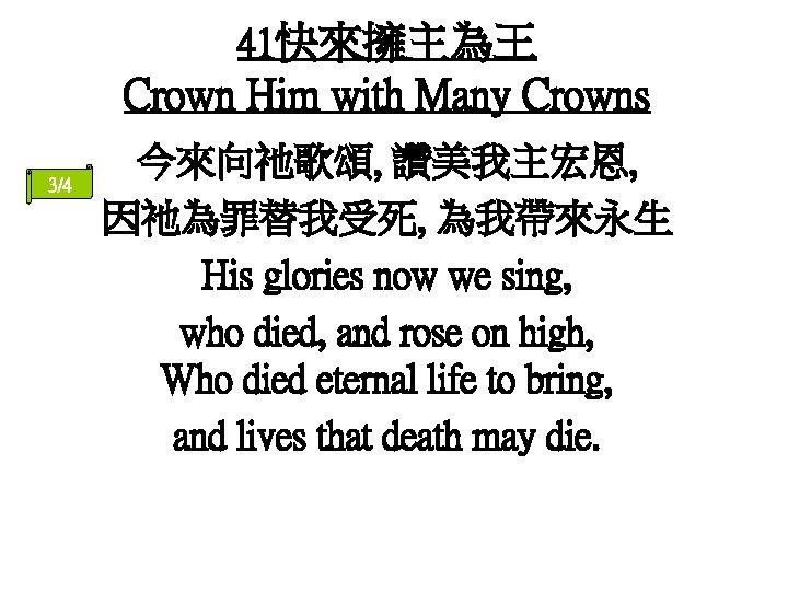 41快來擁主為王 Crown Him with Many Crowns 3/4 今來向祂歌頌, 讚美我主宏恩, 因祂為罪替我受死, 為我帶來永生 His glories now