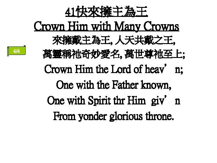 41快來擁主為王 Crown Him with Many Crowns 4/4 來擁戴主為王, 人天共戴之王, 萬靈稱祂奇妙愛名, 萬世尊祂至上; Crown Him the
