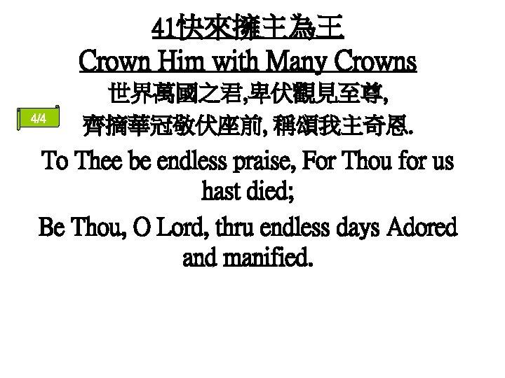 41快來擁主為王 Crown Him with Many Crowns 4/4 世界萬國之君, 卑伏觀見至尊, 齊摘華冠敬伏座前, 稱頌我主奇恩. To Thee be