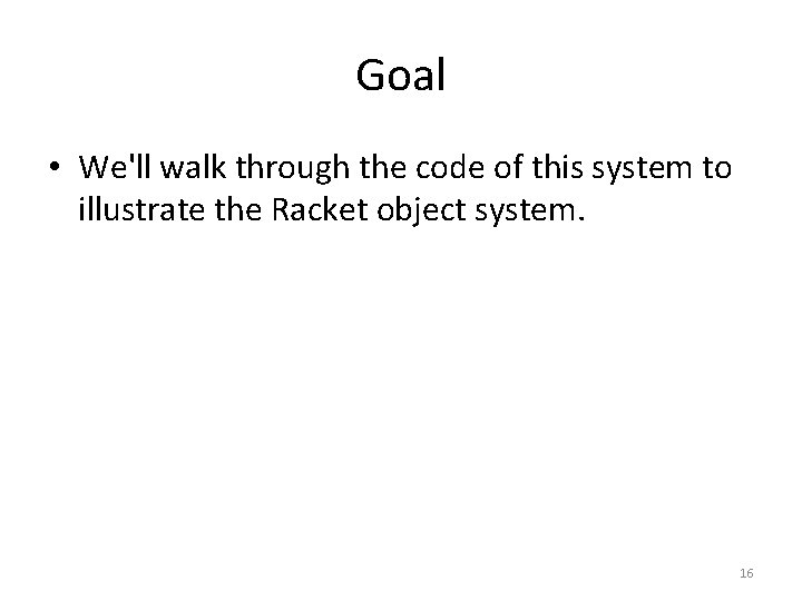 Goal • We'll walk through the code of this system to illustrate the Racket