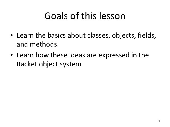 Goals of this lesson • Learn the basics about classes, objects, fields, and methods.