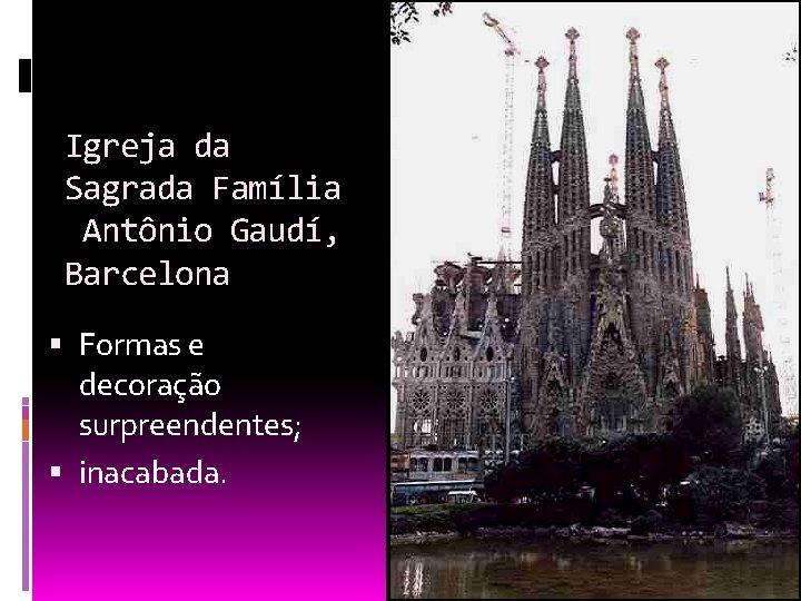 Igreja da Sagrada Família Antônio Gaudí, Barcelona Formas e decoração surpreendentes; inacabada.