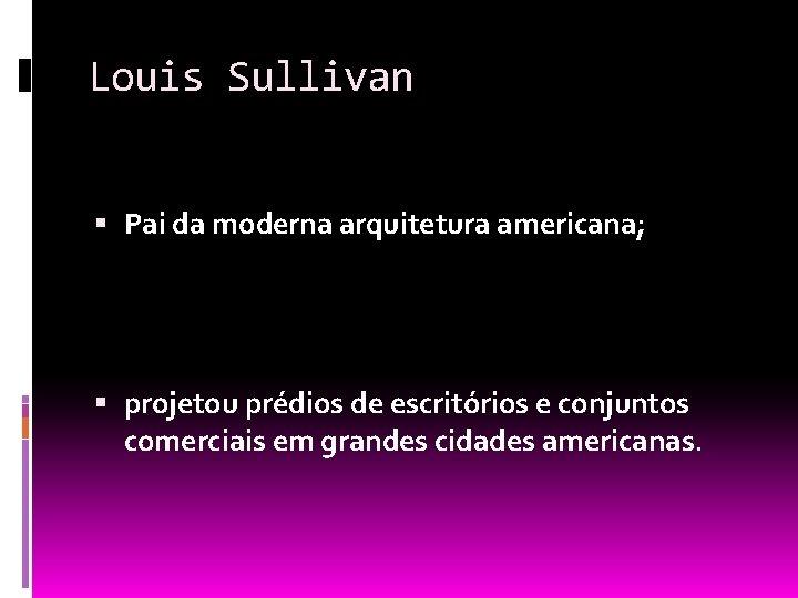 Louis Sullivan Pai da moderna arquitetura americana; projetou prédios de escritórios e conjuntos comerciais