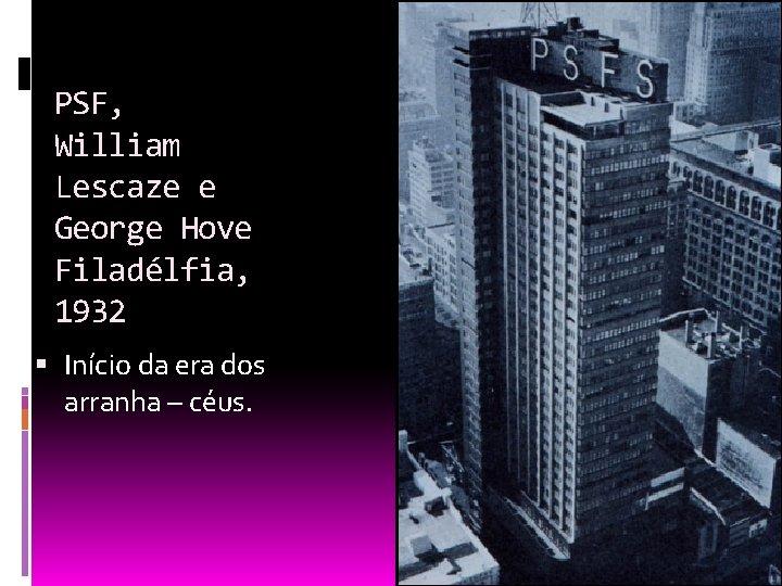 PSF, William Lescaze e George Hove Filadélfia, 1932 Início da era dos arranha –