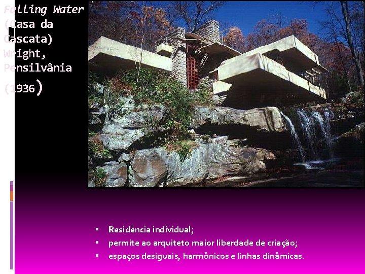 Falling Water (Casa da Cascata) Wright, Pensilvânia (1936) Residência individual; permite ao arquiteto maior