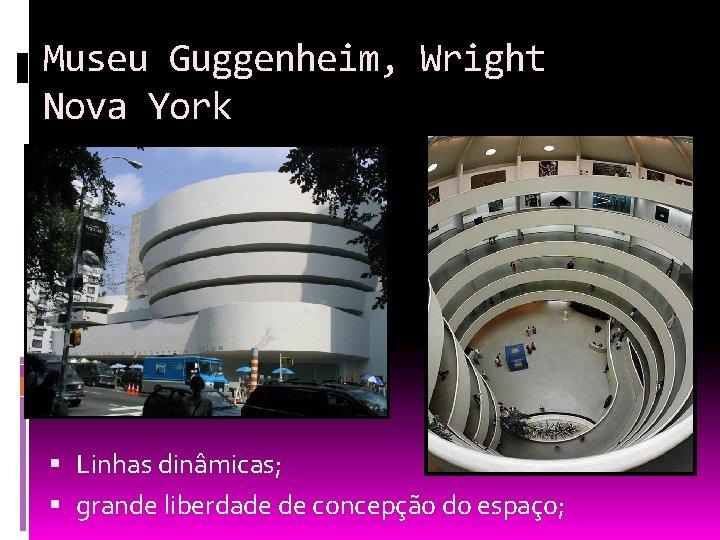 Museu Guggenheim, Wright Nova York Linhas dinâmicas; grande liberdade de concepção do espaço;