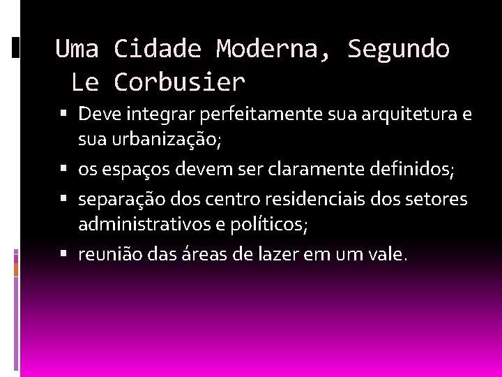 Uma Cidade Moderna, Segundo Le Corbusier Deve integrar perfeitamente sua arquitetura e sua urbanização;