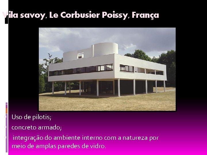 Vila savoy, Le Corbusier Poissy, França Uso de pilotis; concreto armado; integração do ambiente