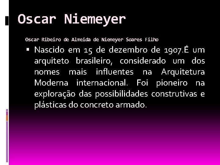 Oscar Niemeyer Oscar Ribeiro de Almeida de Niemeyer Soares Filho Nascido em 15 de