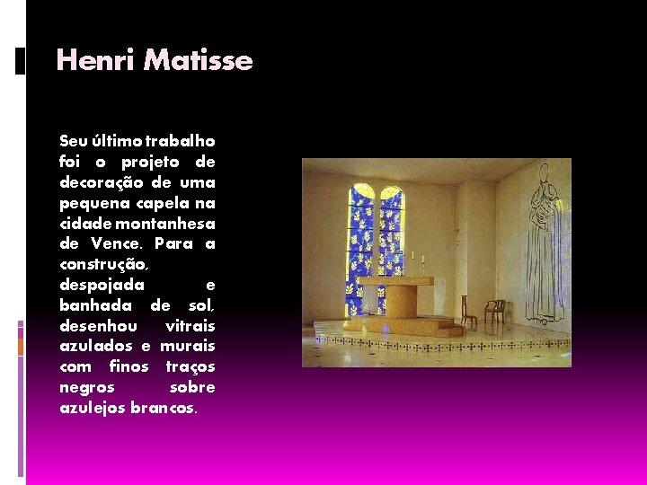 Henri Matisse Seu último trabalho foi o projeto de decoração de uma pequena capela
