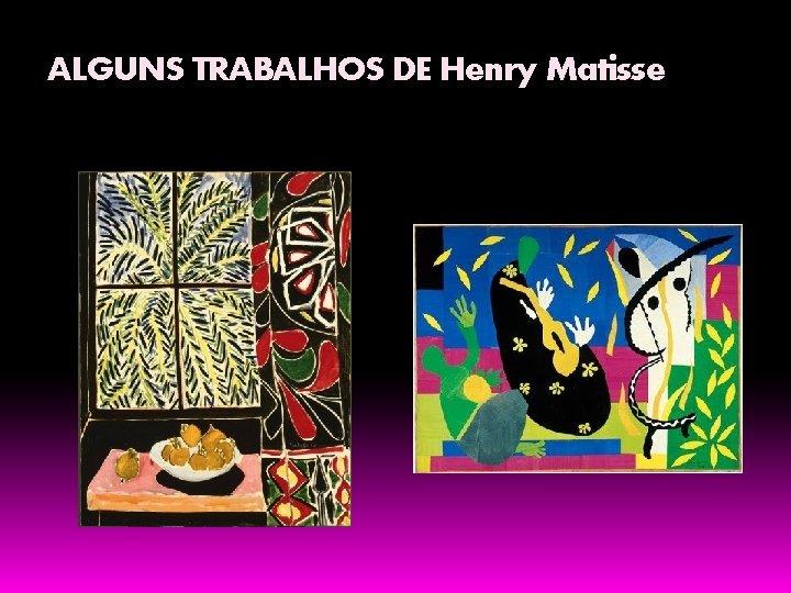 ALGUNS TRABALHOS DE Henry Matisse