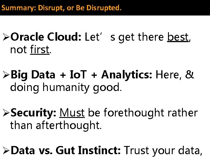 Summary: Disrupt, or Be Disrupted. ØOracle Cloud: Let's get there best, not first. ØBig