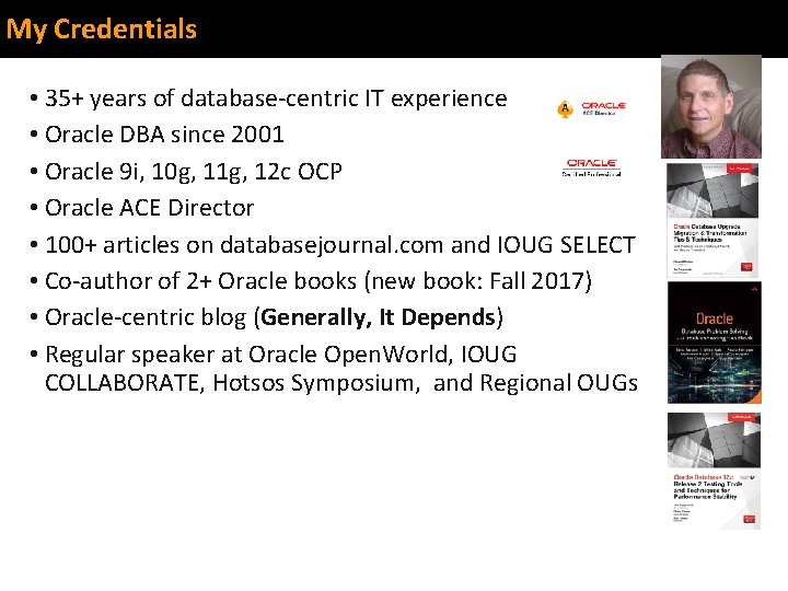 My Credentials • 35+ years of database-centric IT experience • Oracle DBA since 2001