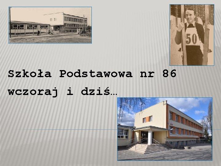 Szkoła Podstawowa nr 86 wczoraj i dziś…