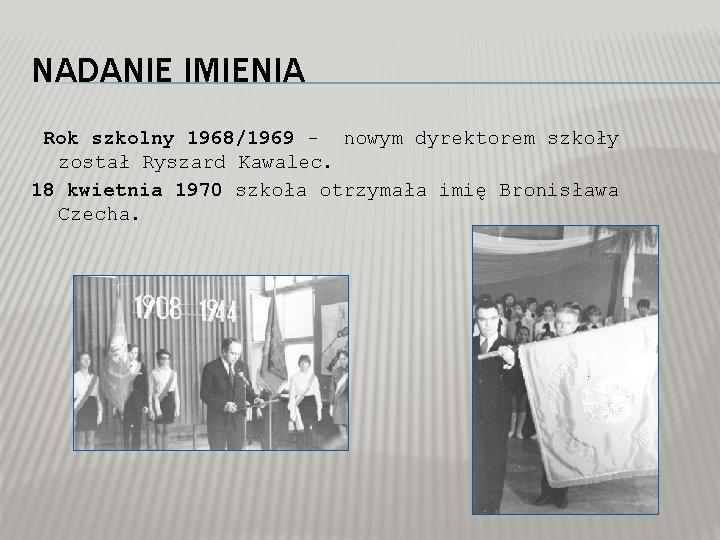 NADANIE IMIENIA Rok szkolny 1968/1969 - nowym dyrektorem szkoły został Ryszard Kawalec. 18 kwietnia