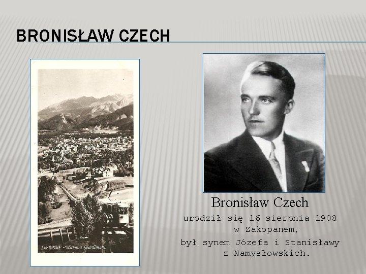 BRONISŁAW CZECH Bronisław Czech urodził się 16 sierpnia 1908 w Zakopanem, był synem Józefa