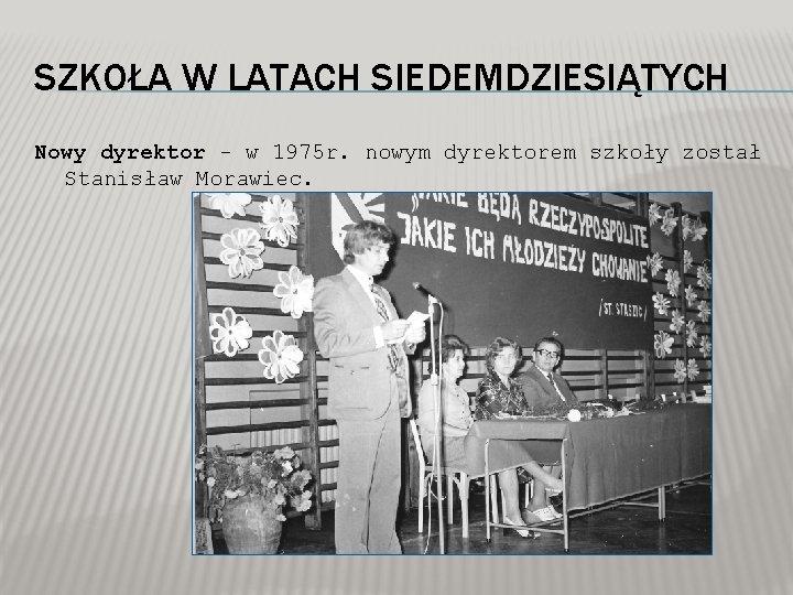 SZKOŁA W LATACH SIEDEMDZIESIĄTYCH Nowy dyrektor - w 1975 r. nowym dyrektorem szkoły został