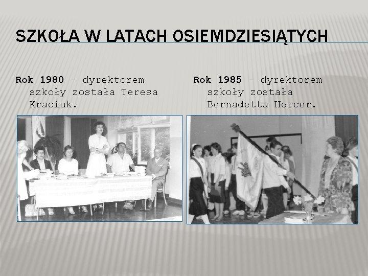 SZKOŁA W LATACH OSIEMDZIESIĄTYCH Rok 1980 - dyrektorem szkoły została Teresa Kraciuk. Rok 1985