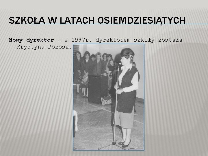SZKOŁA W LATACH OSIEMDZIESIĄTYCH Nowy dyrektor - w 1987 r. dyrektorem szkoły została Krystyna