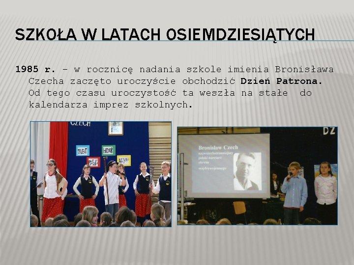 SZKOŁA W LATACH OSIEMDZIESIĄTYCH 1985 r. – w rocznicę nadania szkole imienia Bronisława Czecha