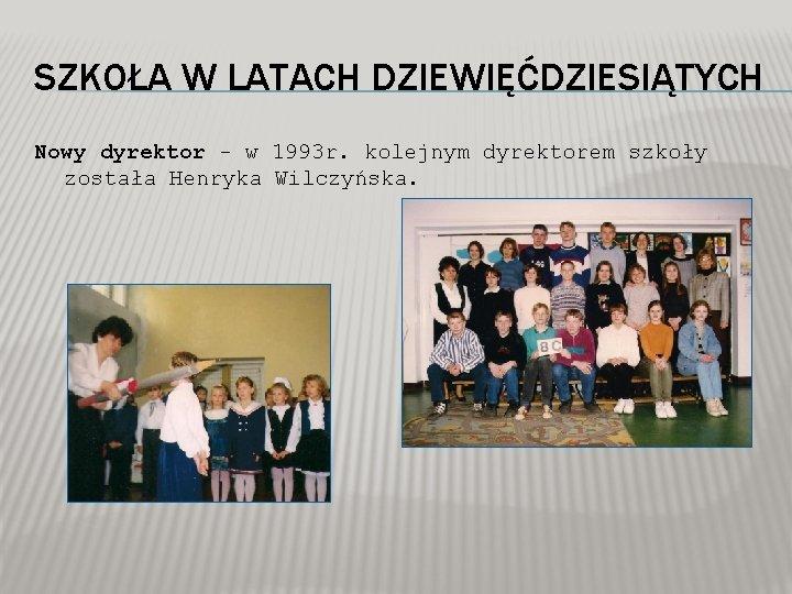 SZKOŁA W LATACH DZIEWIĘĆDZIESIĄTYCH Nowy dyrektor - w 1993 r. kolejnym dyrektorem szkoły została