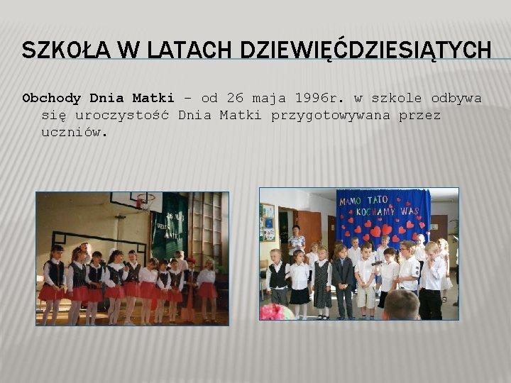 SZKOŁA W LATACH DZIEWIĘĆDZIESIĄTYCH Obchody Dnia Matki – od 26 maja 1996 r. w