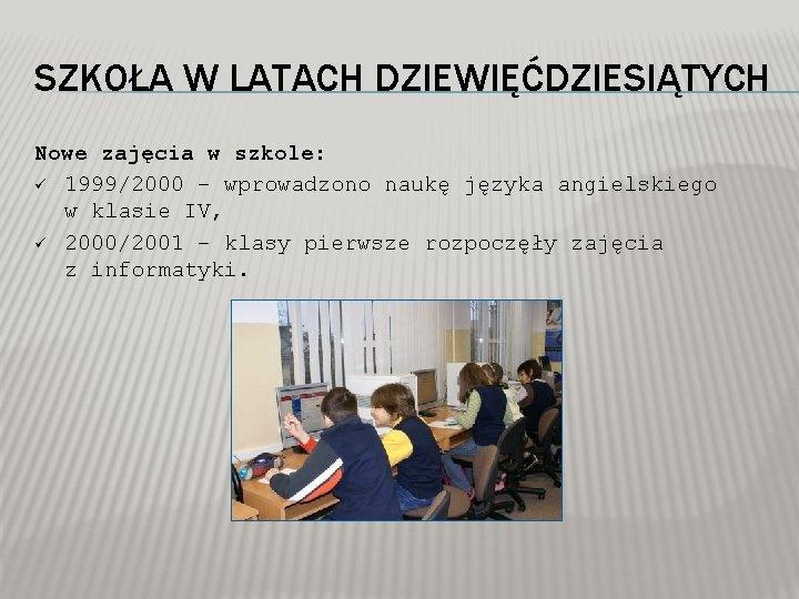 SZKOŁA W LATACH DZIEWIĘĆDZIESIĄTYCH Nowe zajęcia w szkole: ü 1999/2000 – wprowadzono naukę języka