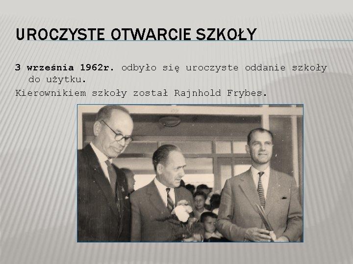 UROCZYSTE OTWARCIE SZKOŁY 3 września 1962 r. odbyło się uroczyste oddanie szkoły do użytku.