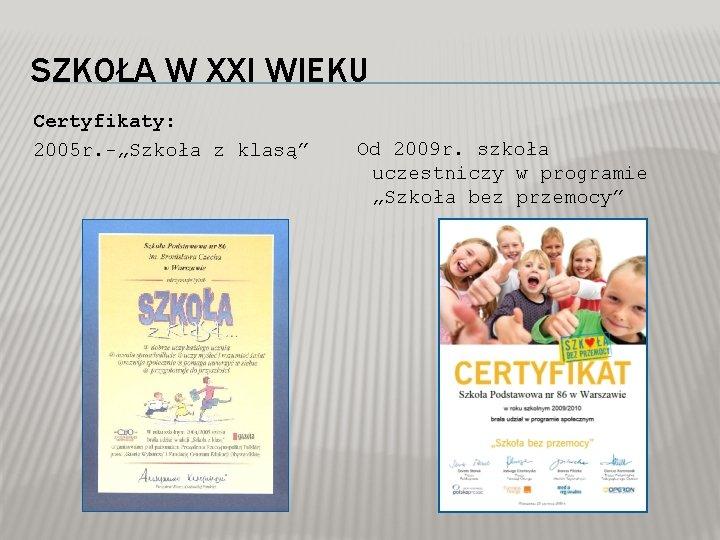 """SZKOŁA W XXI WIEKU Certyfikaty: 2005 r. -""""Szkoła z klasą"""" Od 2009 r. szkoła"""