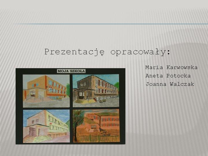 Prezentację opracowały: Maria Karwowska Aneta Potocka Joanna Walczak