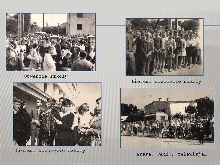 Otwarcie szkoły Pierwsi uczniowie szkoły Prasa, radio, telewizja…