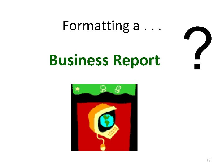 Formatting a. . . Business Report ? 12