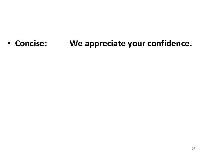 • Concise: We appreciate your confidence. 27