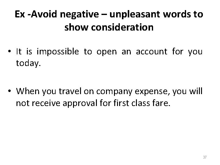 Ex -Avoid negative – unpleasant words to show consideration • It is impossible to