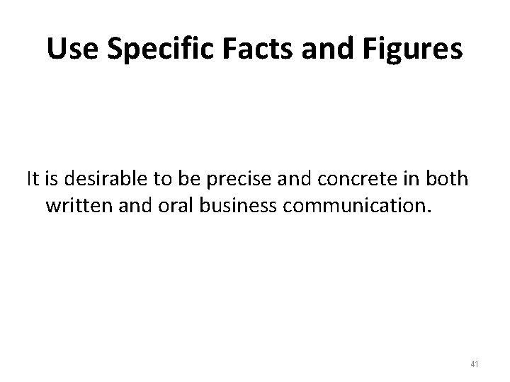 Use Specific Facts and Figures It is desirable to be precise and concrete in