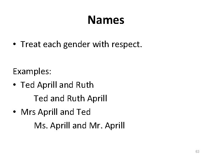 Names • Treat each gender with respect. Examples: • Ted Aprill and Ruth Ted