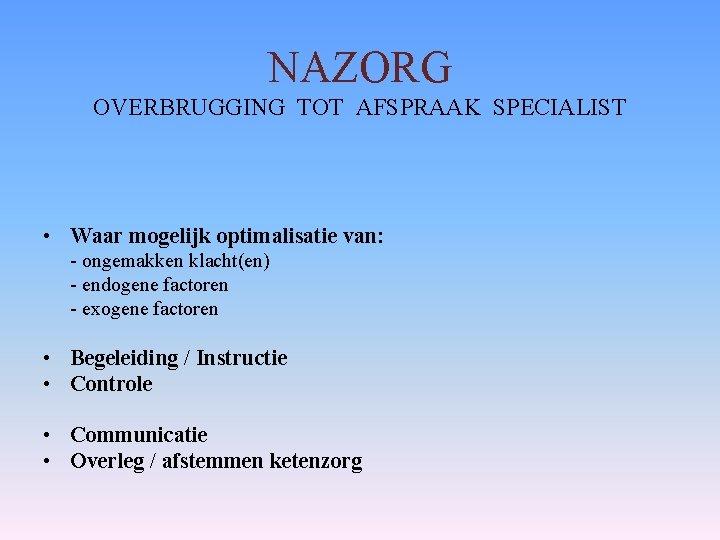 NAZORG OVERBRUGGING TOT AFSPRAAK SPECIALIST • Waar mogelijk optimalisatie van: - ongemakken klacht(en) -