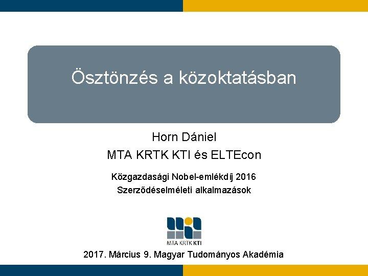 Ösztönzés a közoktatásban Horn Dániel MTA KRTK KTI és ELTEcon Közgazdasági Nobel-emlékdíj 2016 Szerződéselméleti