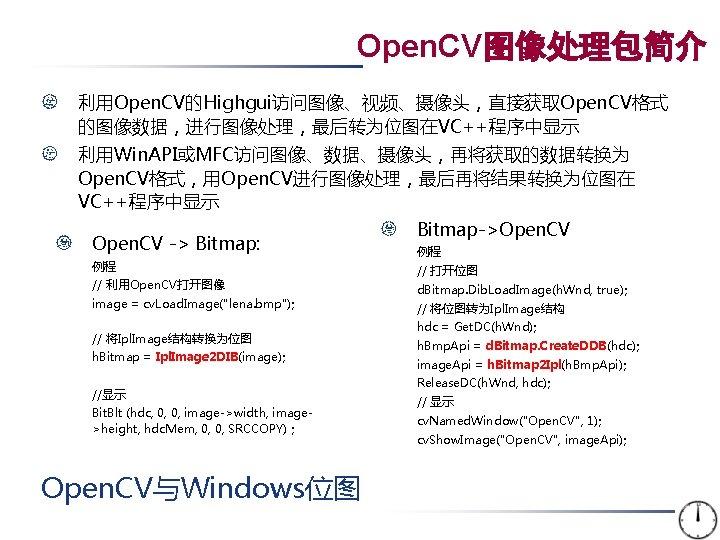 Open. CV图像处理包简介 利用Open. CV的Highgui访问图像、视频、摄像头,直接获取Open. CV格式 的图像数据,进行图像处理,最后转为位图在VC++程序中显示 利用Win. API或MFC访问图像、数据、摄像头,再将获取的数据转换为 Open. CV格式,用Open. CV进行图像处理,最后再将结果转换为位图在 VC++程序中显示 Open. CV